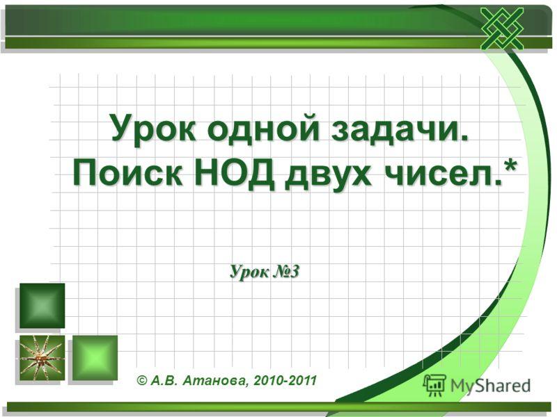 Урок 3 Урок одной задачи. Поиск НОД двух чисел.* © А.В. Атанова, 2010-2011