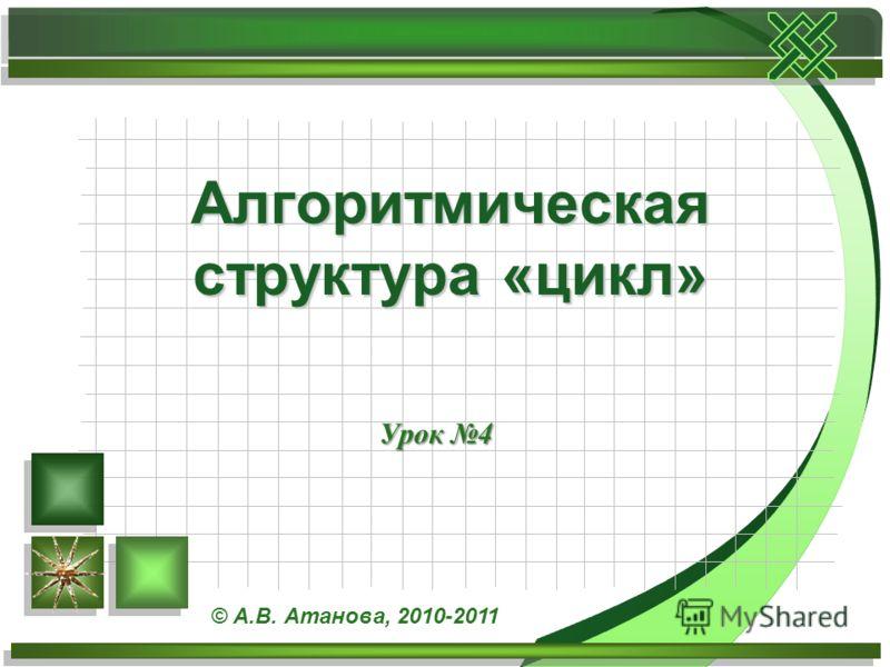 Урок 4 Алгоритмическая структура «цикл» © А.В. Атанова, 2010-2011
