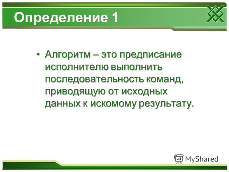 Определение 1 Алгоритм – это предписание исполнителю выполнить последовательность команд, приводящую от исходных данных к искомому результату.Алгоритм – это предписание исполнителю выполнить последовательность команд, приводящую от исходных данных к