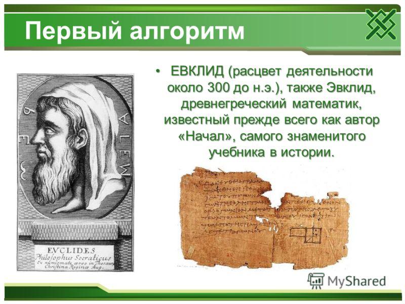 Первый алгоритм ЕВКЛИД (расцвет деятельности около 300 до н.э.), также Эвклид, древнегреческий математик, известный прежде всего как автор «Начал», самого знаменитого учебника в истории.ЕВКЛИД (расцвет деятельности около 300 до н.э.), также Эвклид, д