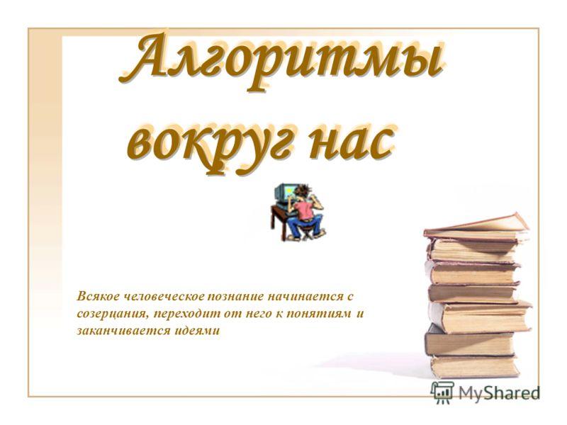 Всякое человеческое познание начинается с созерцания, переходит от него к понятиям и заканчивается идеями