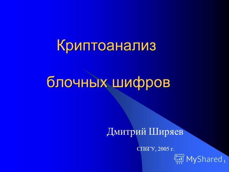 1 Криптоанализ блочных шифров Дмитрий Ширяев СПбГУ, 2005 г.
