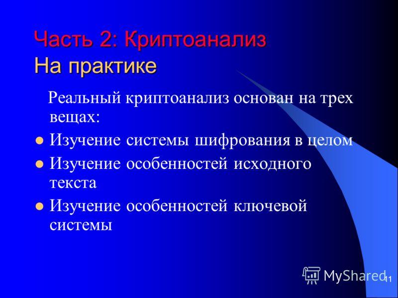 11 Часть 2: Криптоанализ На практике Реальный криптоанализ основан на трех вещах: Изучение системы шифрования в целом Изучение особенностей исходного текста Изучение особенностей ключевой системы