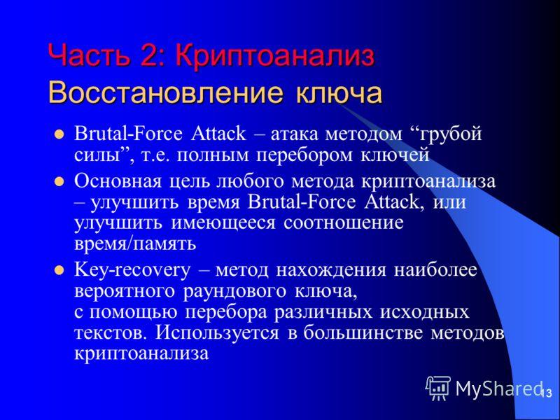 13 Часть 2: Криптоанализ Восстановление ключа Brutal-Force Attack – атака методом грубой силы, т.е. полным перебором ключей Основная цель любого метода криптоанализа – улучшить время Brutal-Force Attack, или улучшить имеющееся соотношение время/памят