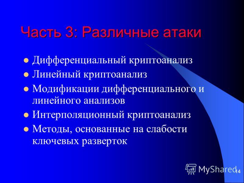 14 Часть 3: Различные атаки Дифференциальный криптоанализ Линейный криптоанализ Модификации дифференциального и линейного анализов Интерполяционный криптоанализ Методы, основанные на слабости ключевых разверток