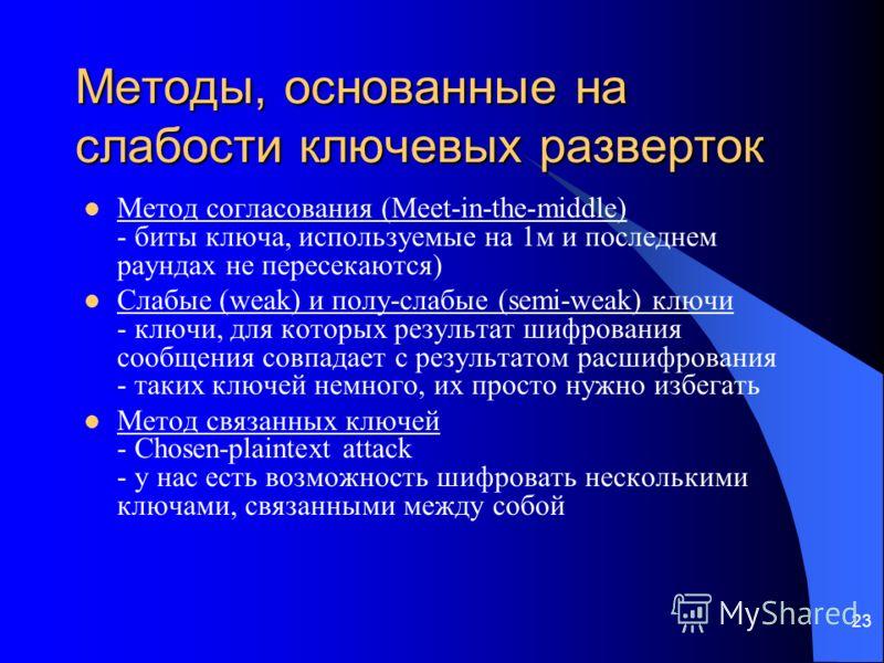 23 Методы, основанные на слабости ключевых разверток Метод согласования (Meet-in-the-middle) - биты ключа, используемые на 1м и последнем раундах не пересекаются) Слабые (weak) и полу-слабые (semi-weak) ключи - ключи, для которых результат шифрования