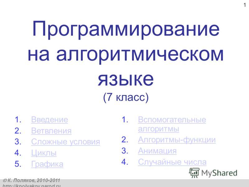 К. Поляков, 2010-2011 http://kpolyakov.narod.ru 1 Программирование на алгоритмическом языке (7 класс) 1.ВведениеВведение 2.ВетвленияВетвления 3.Сложные условияСложные условия 4.ЦиклыЦиклы 5.ГрафикаГрафика 1.Вспомогательные алгоритмыВспомогательные ал