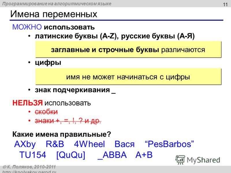Программирование на алгоритмическом языке К. Поляков, 2010-2011 http://kpolyakov.narod.ru Имена переменных 11 МОЖНО использовать латинские буквы (A-Z), русские буквы (А-Я) цифры знак подчеркивания _ заглавные и строчные буквы различаются имя не может