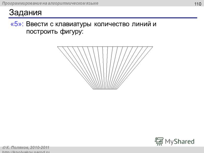 Программирование на алгоритмическом языке К. Поляков, 2010-2011 http://kpolyakov.narod.ru Задания 110 «5»: Ввести с клавиатуры количество линий и построить фигуру: