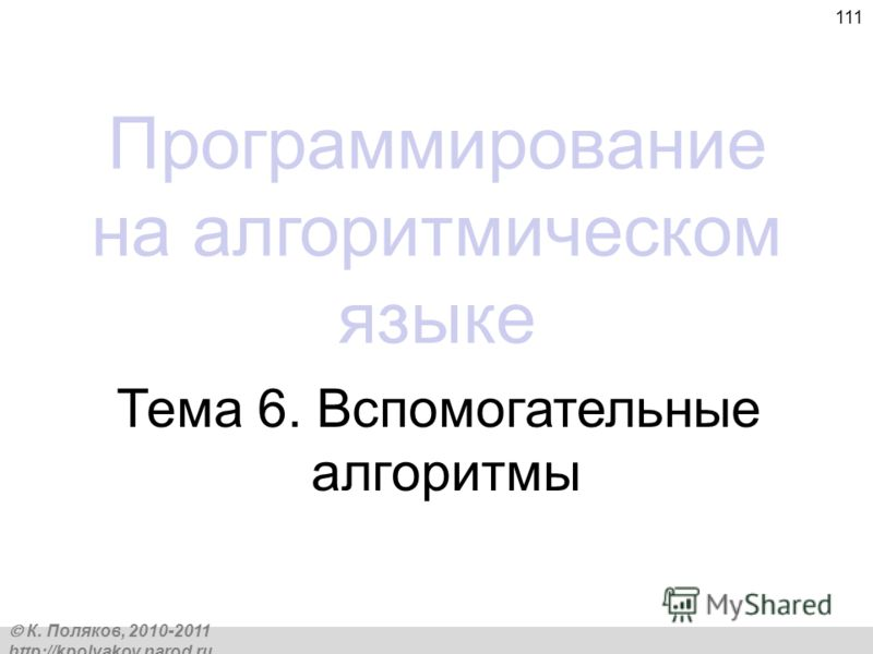 К. Поляков, 2010-2011 http://kpolyakov.narod.ru 111 Программирование на алгоритмическом языке Тема 6. Вспомогательные алгоритмы