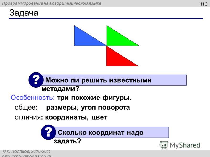 Программирование на алгоритмическом языке К. Поляков, 2010-2011 http://kpolyakov.narod.ru Задача 112 Особенность: три похожие фигуры. общее: размеры, угол поворота отличия: координаты, цвет Можно ли решить известными методами? ? Сколько координат над