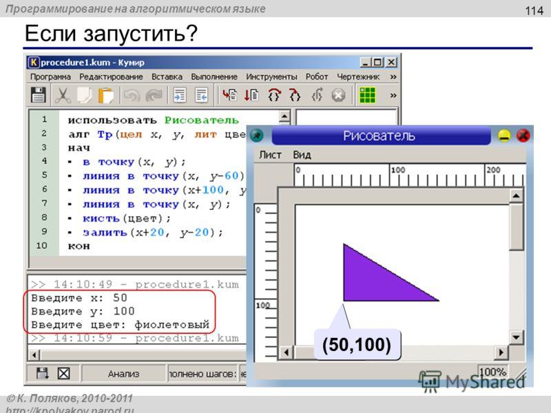 Программирование на алгоритмическом языке К. Поляков, 2010-2011 http://kpolyakov.narod.ru Если запустить? 114 (50,100)