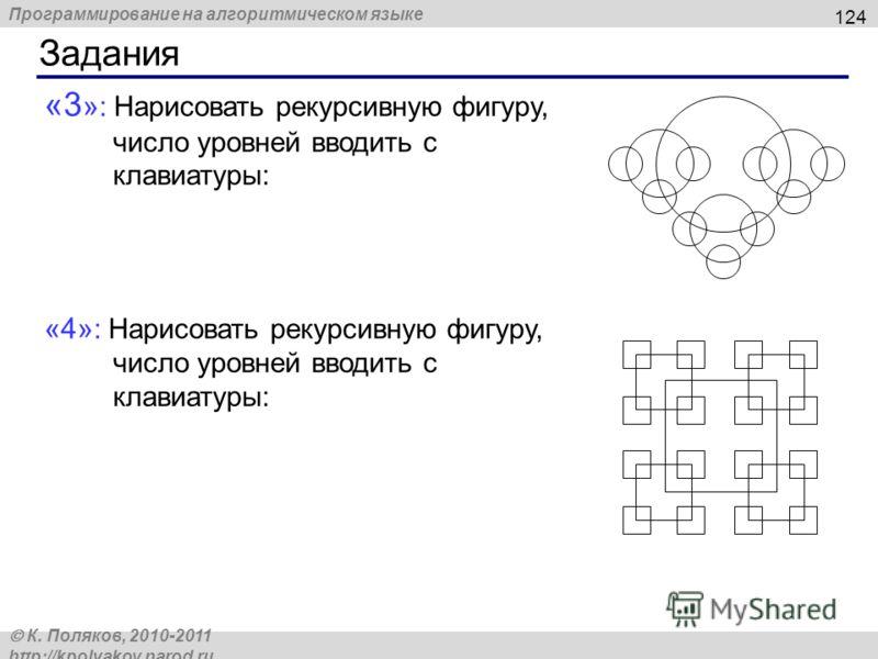 Программирование на алгоритмическом языке К. Поляков, 2010-2011 http://kpolyakov.narod.ru «3 » : Нарисовать рекурсивную фигуру, число уровней вводить с клавиатуры: «4» : Нарисовать рекурсивную фигуру, число уровней вводить с клавиатуры: Задания 124