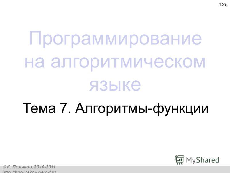 К. Поляков, 2010-2011 http://kpolyakov.narod.ru 126 Программирование на алгоритмическом языке Тема 7. Алгоритмы-функции