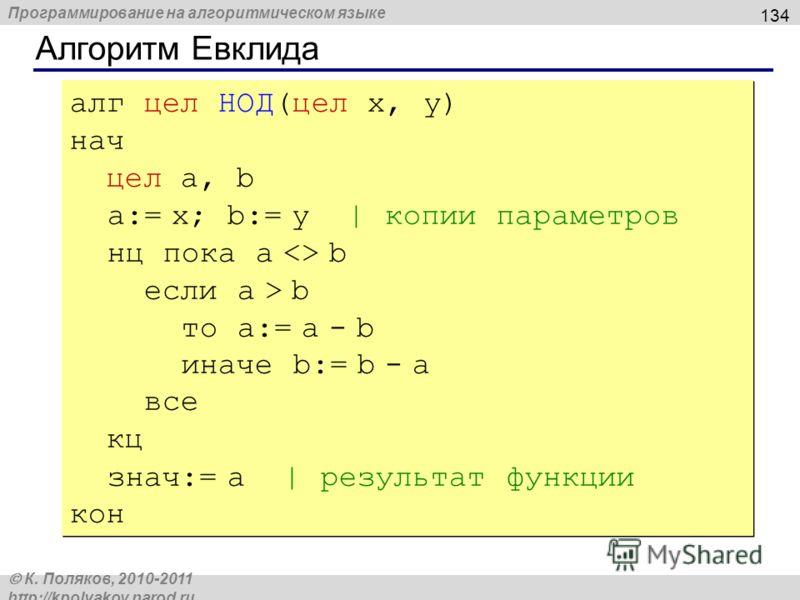 Программирование на алгоритмическом языке К. Поляков, 2010-2011 http://kpolyakov.narod.ru Алгоритм Евклида 134 алг цел НОД(цел x, y) нач цел a, b a:= x; b:= y | копии параметров нц пока a  b если a > b то a:= a - b иначе b:= b - a все кц знач:= a | р
