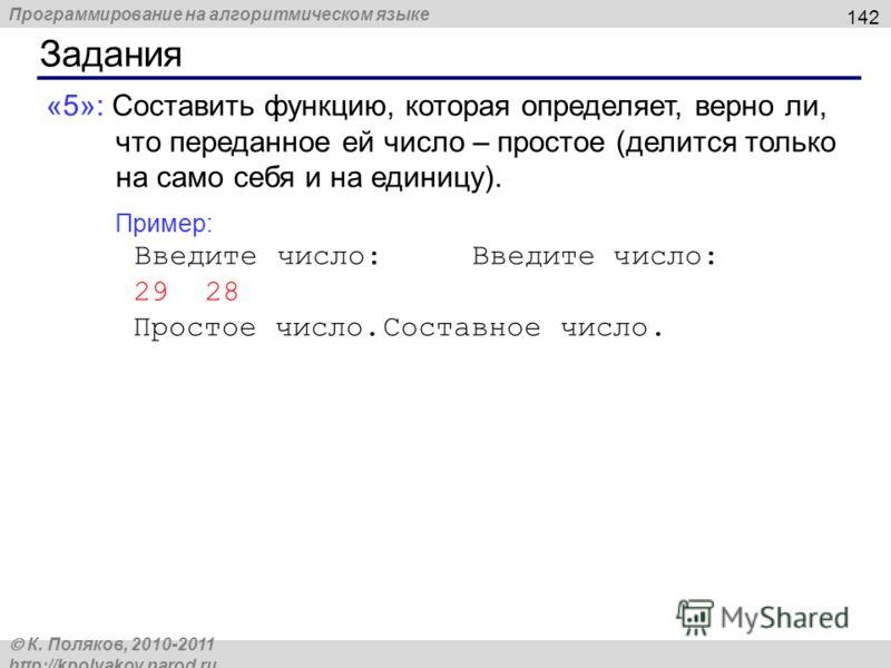 Программирование на алгоритмическом языке К. Поляков, 2010-2011 http://kpolyakov.narod.ru Задания 142 «5»: Составить функцию, которая определяет, верно ли, что переданное ей число – простое (делится только на само себя и на единицу). Пример: Введите