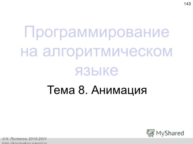 К. Поляков, 2010-2011 http://kpolyakov.narod.ru 143 Программирование на алгоритмическом языке Тема 8. Анимация