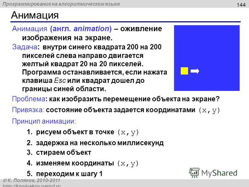 Программирование на алгоритмическом языке К. Поляков, 2010-2011 http://kpolyakov.narod.ru Анимация 144 Анимация (англ. animation) – оживление изображения на экране. Задача: внутри синего квадрата 200 на 200 пикселей слева направо двигается желтый ква