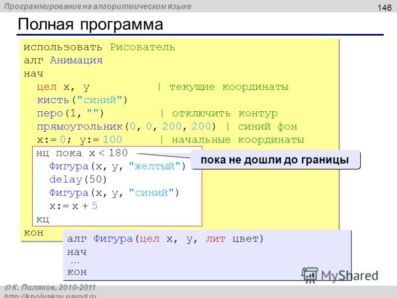 Программирование на алгоритмическом языке К. Поляков, 2010-2011 http://kpolyakov.narod.ru Полная программа 146 использовать Рисователь алг Анимация нач цел x, y | текущие координаты кисть(