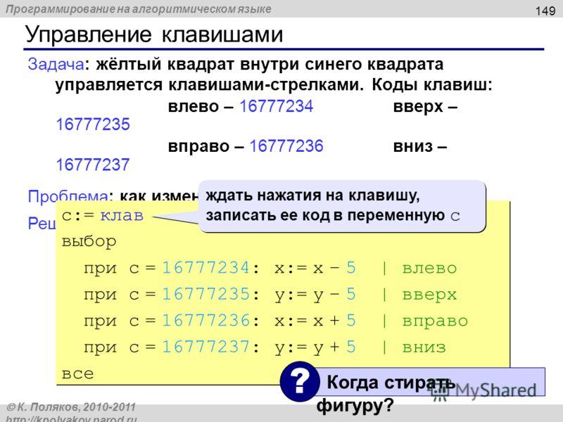 Программирование на алгоритмическом языке К. Поляков, 2010-2011 http://kpolyakov.narod.ru Управление клавишами 149 Задача: жёлтый квадрат внутри синего квадрата управляется клавишами-стрелками. Коды клавиш: влево – 16777234вверх – 16777235 вправо – 1