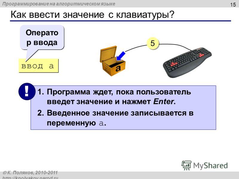 Программирование на алгоритмическом языке К. Поляков, 2010-2011 http://kpolyakov.narod.ru Как ввести значение с клавиатуры? 15 ввод a 1.Программа ждет, пока пользователь введет значение и нажмет Enter. 2.Введенное значение записывается в переменную a