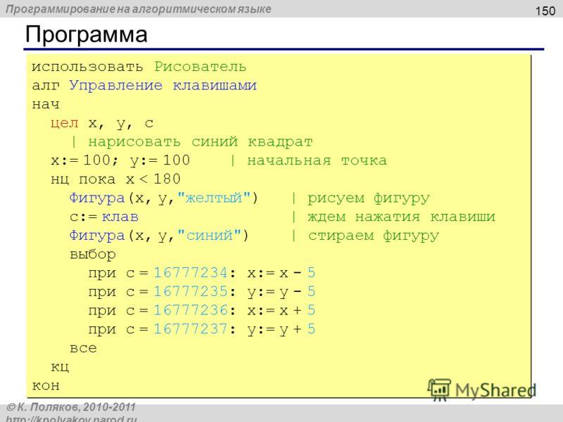 Программирование на алгоритмическом языке К. Поляков, 2010-2011 http://kpolyakov.narod.ru Программа 150 использовать Рисователь алг Управление клавишами нач цел x, y, c | нарисовать синий квадрат x:= 100; y:= 100 | начальная точка нц пока x < 180 Фиг