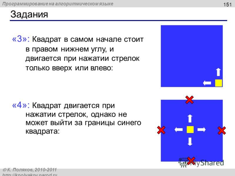 Программирование на алгоритмическом языке К. Поляков, 2010-2011 http://kpolyakov.narod.ru Задания 151 «3»: Квадрат в самом начале стоит в правом нижнем углу, и двигается при нажатии стрелок только вверх или влево: «4»: Квадрат двигается при нажатии с