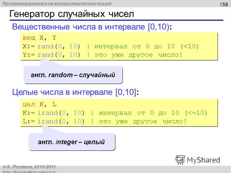 Программирование на алгоритмическом языке К. Поляков, 2010-2011 http://kpolyakov.narod.ru Вещественные числа в интервале [0,10): 158 Генератор случайных чисел вещ X, Y X:= rand(0, 10) | интервал от 0 до 10 (
