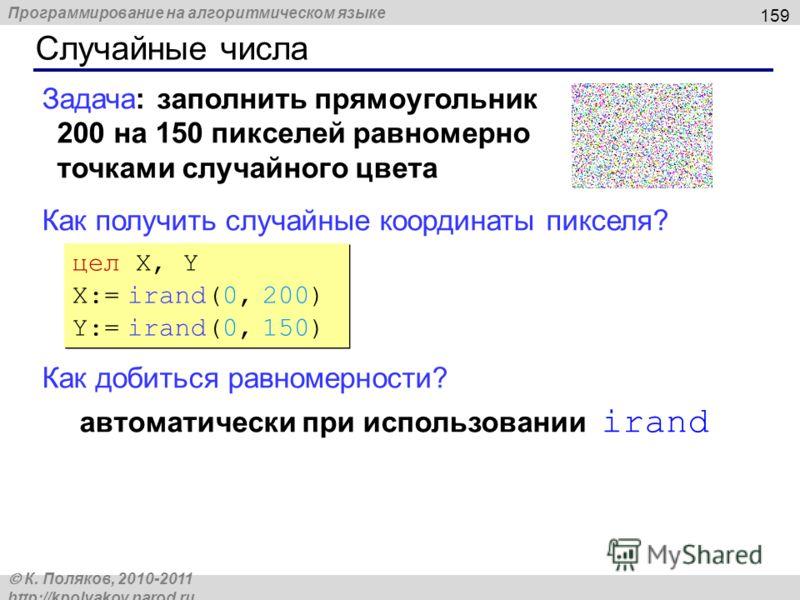 Программирование на алгоритмическом языке К. Поляков, 2010-2011 http://kpolyakov.narod.ru Случайные числа 159 Задача: заполнить прямоугольник 200 на 150 пикселей равномерно точками случайного цвета Как получить случайные координаты пикселя? Как добит