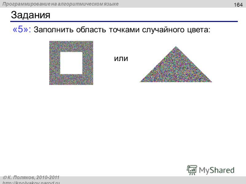 Программирование на алгоритмическом языке К. Поляков, 2010-2011 http://kpolyakov.narod.ru Задания 164 «5»: Заполнить область точками случайного цвета: или