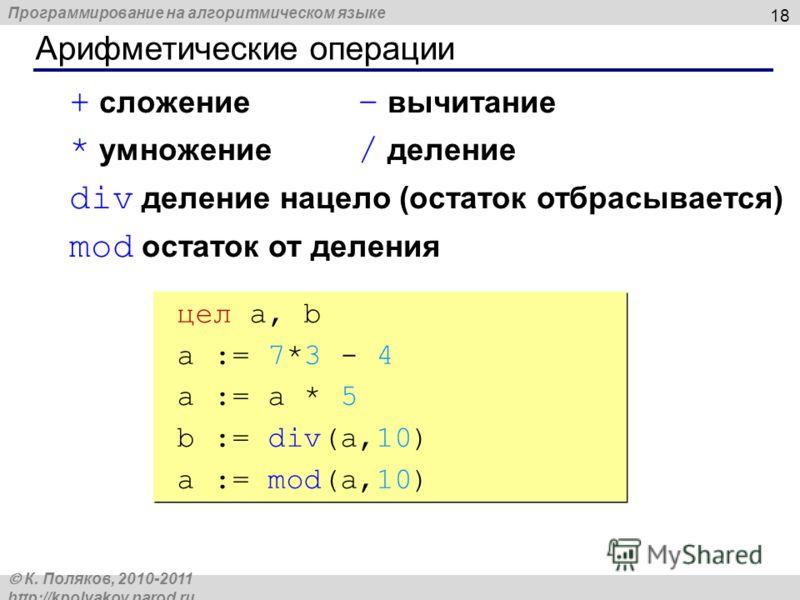 Программирование на алгоритмическом языке К. Поляков, 2010-2011 http://kpolyakov.narod.ru Арифметические операции 18 + сложение – вычитание * умножение / деление div деление нацело (остаток отбрасывается) mod остаток от деления цел a, b a := 7*3 - 4