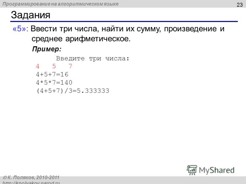 Программирование на алгоритмическом языке К. Поляков, 2010-2011 http://kpolyakov.narod.ru Задания 23 «5»: Ввести три числа, найти их сумму, произведение и среднее арифметическое. Пример: Введите три числа: 4 5 7 4+5+7=16 4*5*7=140 (4+5+7)/3=5.333333