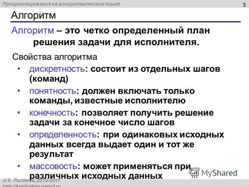 Программирование на алгоритмическом языке К. Поляков, 2010-2011 http://kpolyakov.narod.ru Алгоритм 3 Свойства алгоритма дискретность: состоит из отдельных шагов (команд) понятность: должен включать только команды, известные исполнителю конечность: по