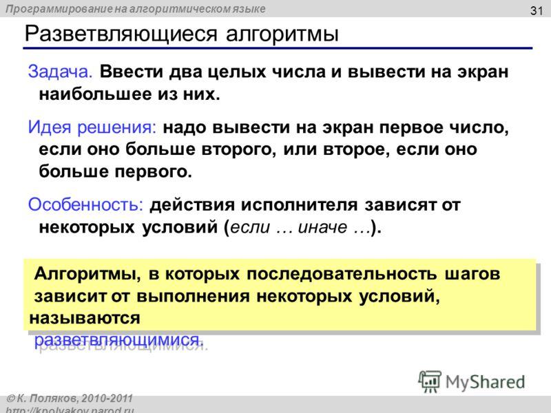 Программирование на алгоритмическом языке К. Поляков, 2010-2011 http://kpolyakov.narod.ru Разветвляющиеся алгоритмы 31 Задача. Ввести два целых числа и вывести на экран наибольшее из них. Идея решения: надо вывести на экран первое число, если оно бол