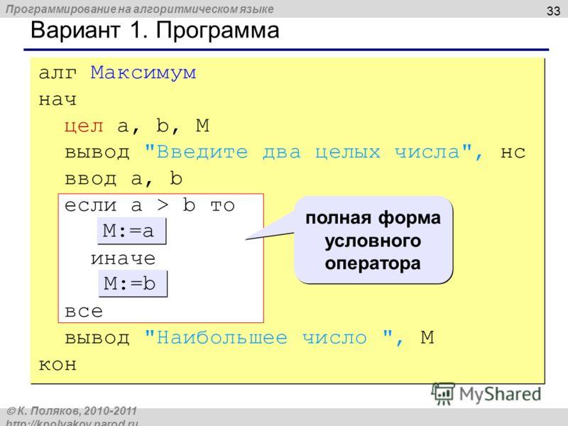 Программирование на алгоритмическом языке К. Поляков, 2010-2011 http://kpolyakov.narod.ru 33 Вариант 1. Программа алг Максимум нач цел a, b, M вывод