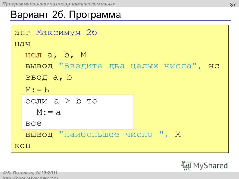 Программирование на алгоритмическом языке К. Поляков, 2010-2011 http://kpolyakov.narod.ru Вариант 2б. Программа 37 алг Максимум 2б нач цел a, b, M вывод