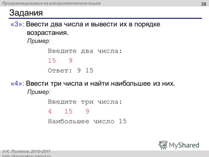 Программирование на алгоритмическом языке К. Поляков, 2010-2011 http://kpolyakov.narod.ru Задания 38 «3»: Ввести два числа и вывести их в порядке возрастания. Пример: Введите два числа: 15 9 Ответ: 9 15 «4»: Ввести три числа и найти наибольшее из них