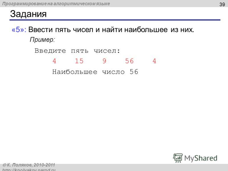 Программирование на алгоритмическом языке К. Поляков, 2010-2011 http://kpolyakov.narod.ru Задания 39 «5»: Ввести пять чисел и найти наибольшее из них. Пример: Введите пять чисел: 4 15 9 56 4 Наибольшее число 56