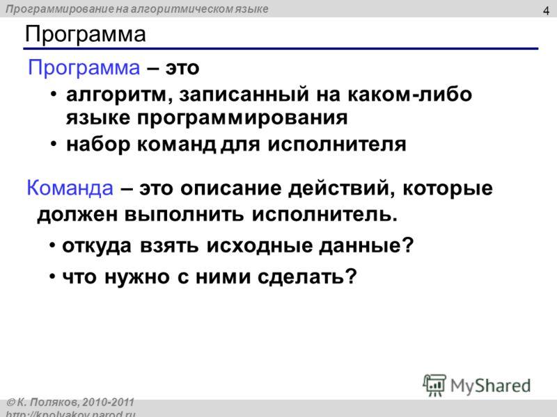 Программирование на алгоритмическом языке К. Поляков, 2010-2011 http://kpolyakov.narod.ru 4 Программа – это алгоритм, записанный на каком-либо языке программирования набор команд для исполнителя Команда – это описание действий, которые должен выполни