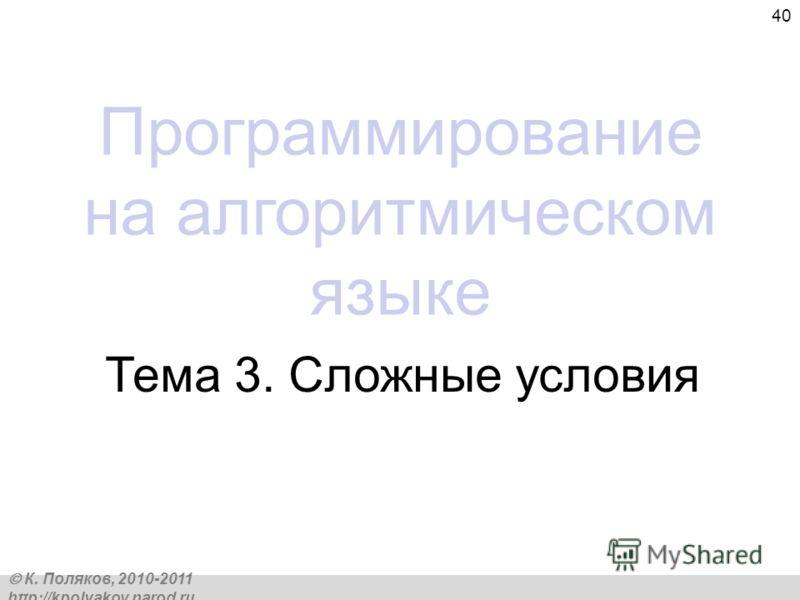 К. Поляков, 2010-2011 http://kpolyakov.narod.ru 40 Программирование на алгоритмическом языке Тема 3. Сложные условия
