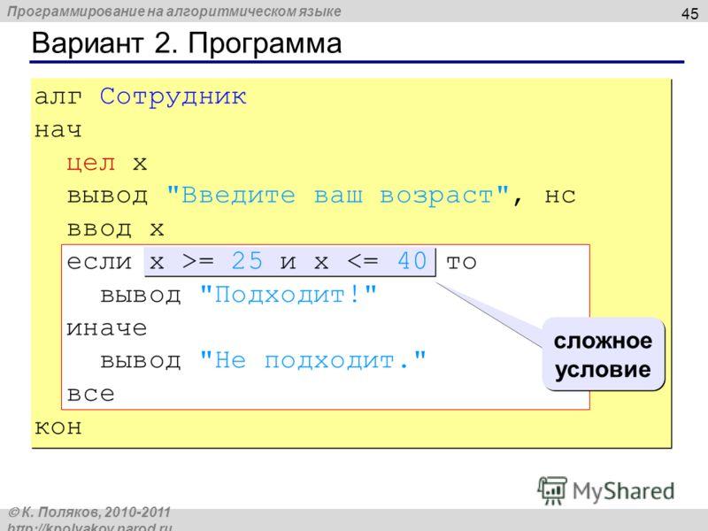 Программирование на алгоритмическом языке К. Поляков, 2010-2011 http://kpolyakov.narod.ru Вариант 2. Программа 45 сложное условие алг Сотрудник нач цел x вывод Введите ваш возраст, нс ввод x если x >= 25 и x