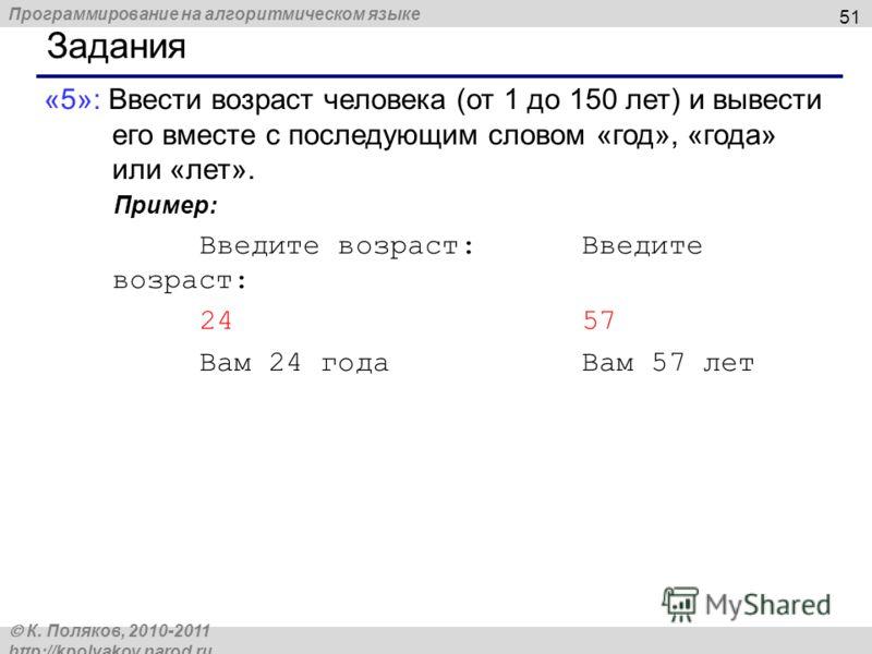 Программирование на алгоритмическом языке К. Поляков, 2010-2011 http://kpolyakov.narod.ru 51 Задания «5»: Ввести возраст человека (от 1 до 150 лет) и вывести его вместе с последующим словом «год», «года» или «лет». Пример: Введите возраст: 24 57 Вам