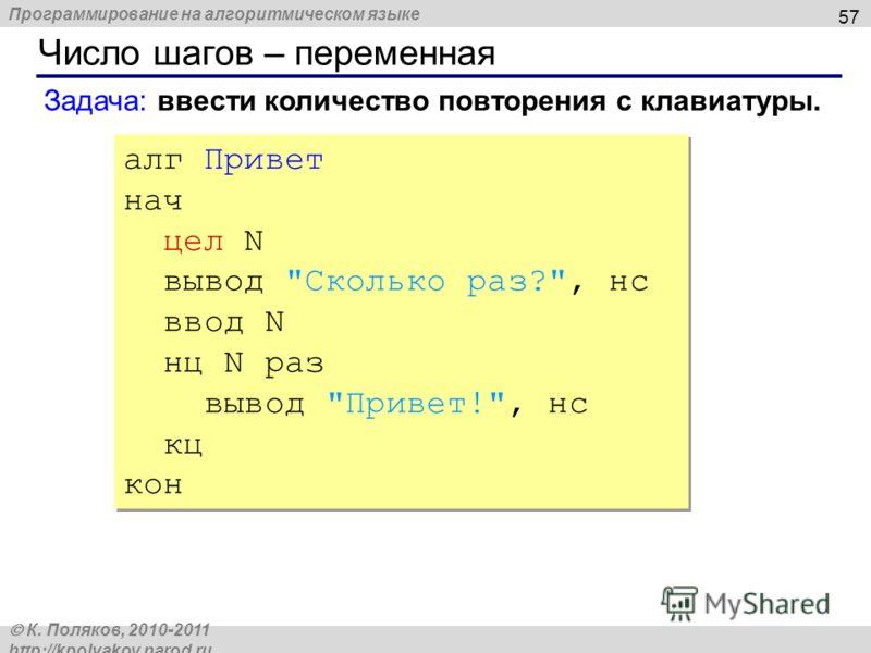 Программирование на алгоритмическом языке К. Поляков, 2010-2011 http://kpolyakov.narod.ru Число шагов – переменная 57 алг Привет нач цел N вывод