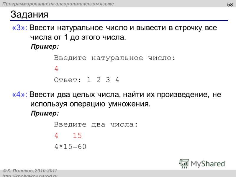 Программирование на алгоритмическом языке К. Поляков, 2010-2011 http://kpolyakov.narod.ru Задания 58 «3»: Ввести натуральное число и вывести в строчку все числа от 1 до этого числа. Пример: Введите натуральное число: 4 Ответ: 1 2 3 4 «4»: Ввести два
