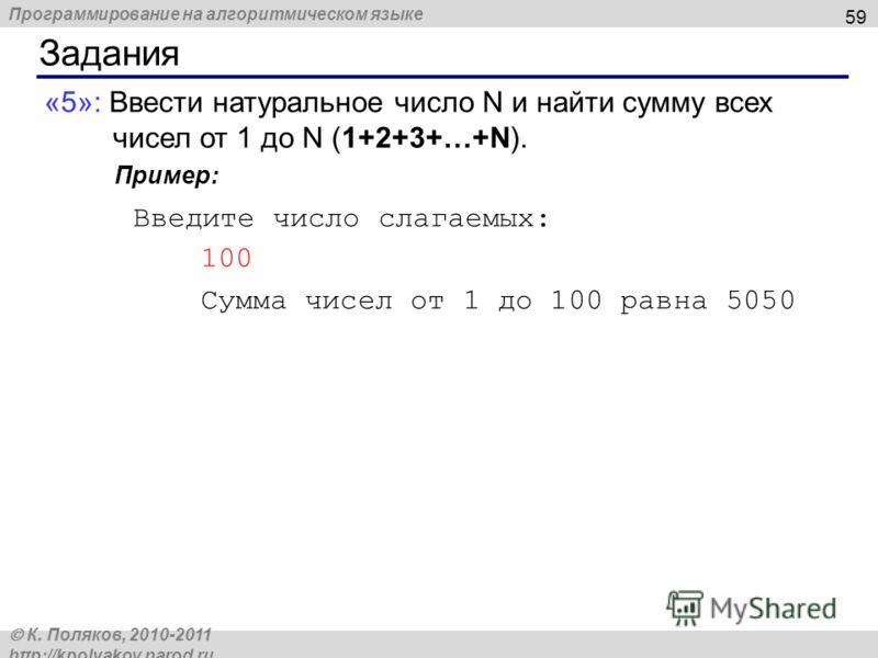 Программирование на алгоритмическом языке К. Поляков, 2010-2011 http://kpolyakov.narod.ru Задания 59 «5»: Ввести натуральное число N и найти сумму всех чисел от 1 до N (1+2+3+…+N). Пример: Введите число слагаемых: 100 Сумма чисел от 1 до 100 равна 50