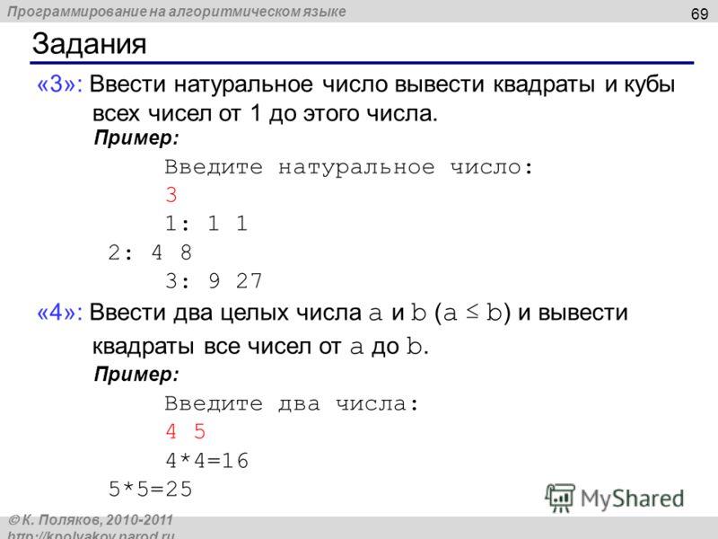 Программирование на алгоритмическом языке К. Поляков, 2010-2011 http://kpolyakov.narod.ru Задания 69 «3»: Ввести натуральное число вывести квадраты и кубы всех чисел от 1 до этого числа. Пример: Введите натуральное число: 3 1: 1 1 2: 4 8 3: 9 27 «4»: