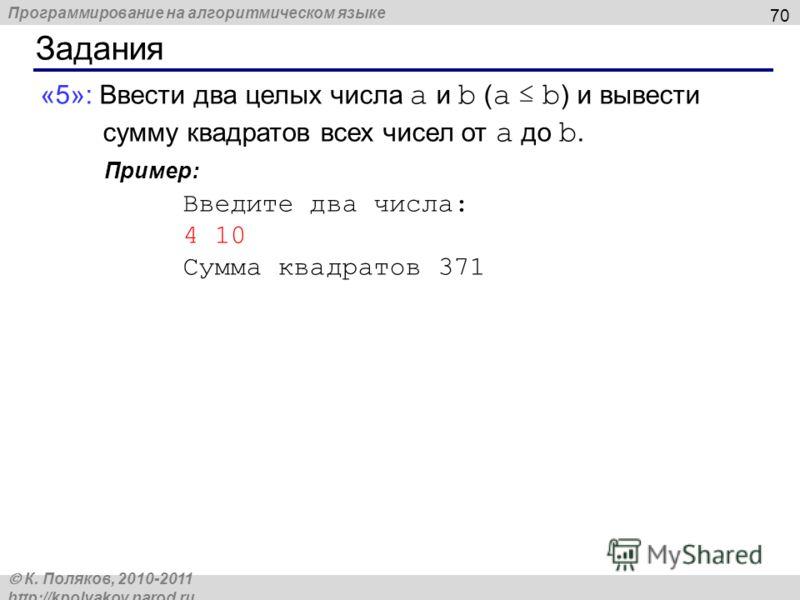 Программирование на алгоритмическом языке К. Поляков, 2010-2011 http://kpolyakov.narod.ru Задания 70 «5»: Ввести два целых числа a и b ( a b ) и вывести сумму квадратов всех чисел от a до b. Пример: Введите два числа: 4 10 Сумма квадратов 371