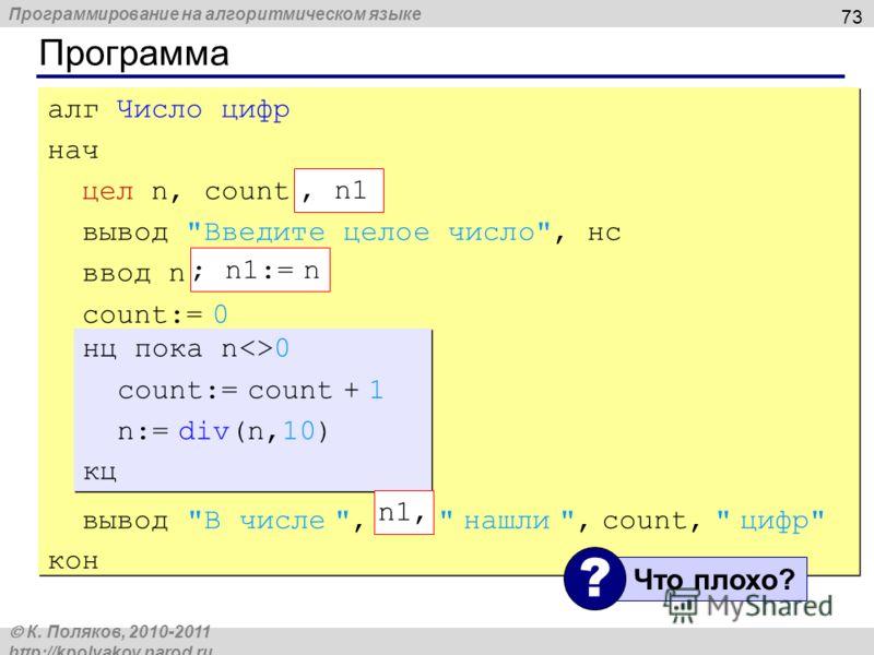 Программирование на алгоритмическом языке К. Поляков, 2010-2011 http://kpolyakov.narod.ru Программа 73 алг Число цифр нач цел n, count вывод