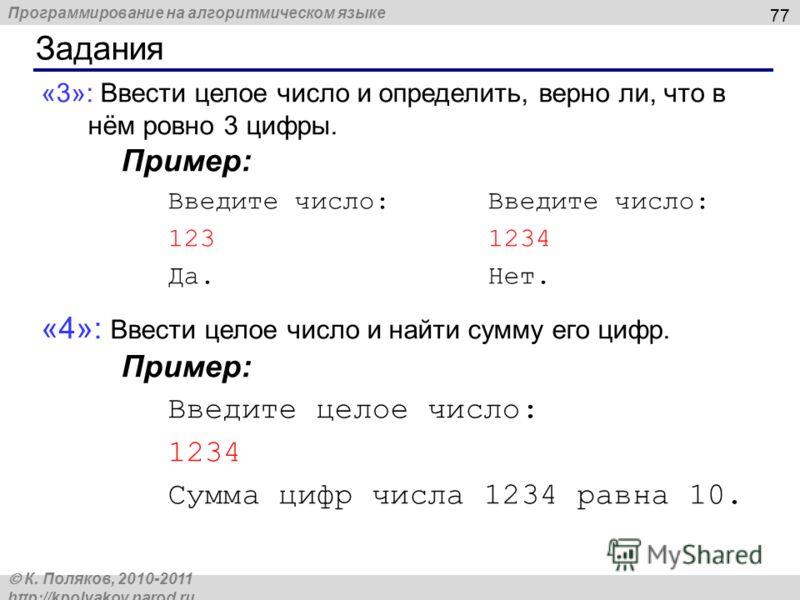 Программирование на алгоритмическом языке К. Поляков, 2010-2011 http://kpolyakov.narod.ru Задания 77 «3»: Ввести целое число и определить, верно ли, что в нём ровно 3 цифры. Пример:Введите число: 1231234 Да.Нет. «4»: Ввести целое число и найти сумму