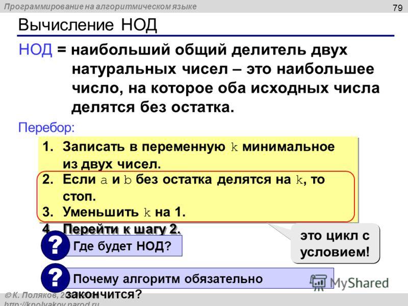 Программирование на алгоритмическом языке К. Поляков, 2010-2011 http://kpolyakov.narod.ru Вычисление НОД 79 НОД = наибольший общий делитель двух натуральных чисел – это наибольшее число, на которое оба исходных числа делятся без остатка. Перебор: 1.З